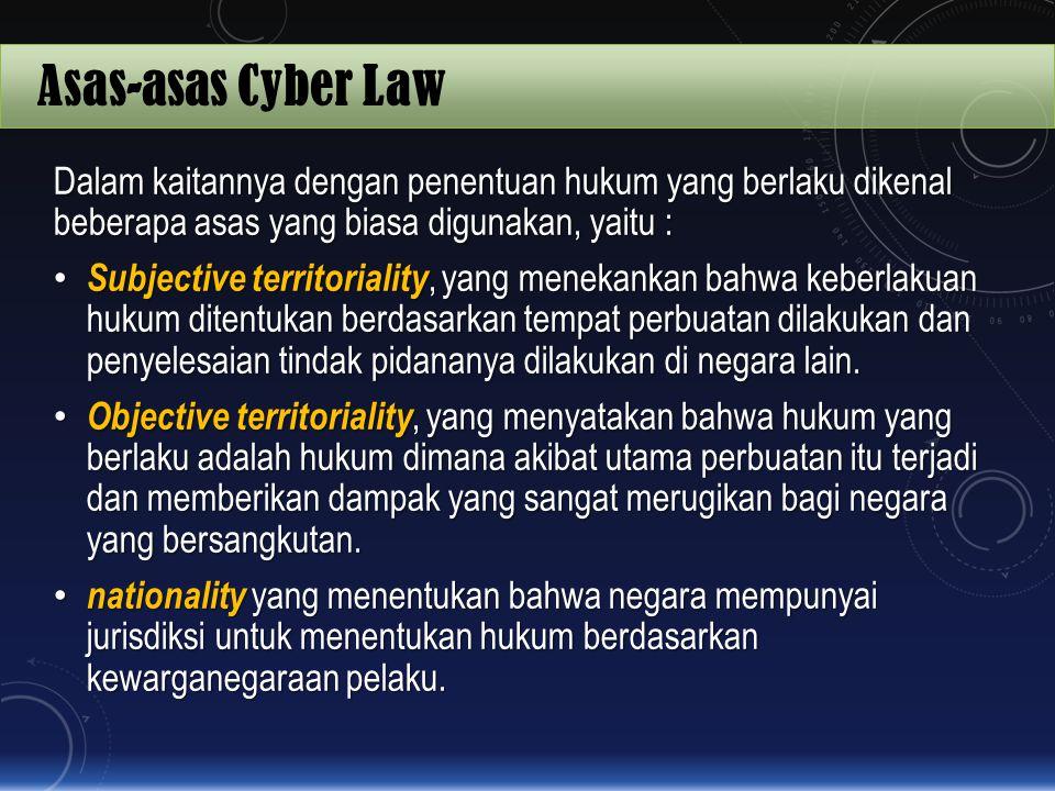 Asas-asas Cyber Law Dalam kaitannya dengan penentuan hukum yang berlaku dikenal beberapa asas yang biasa digunakan, yaitu : Subjective territoriality,