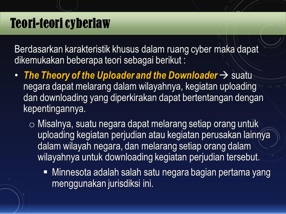 Teori-teori cyberlaw Berdasarkan karakteristik khusus dalam ruang cyber maka dapat dikemukakan beberapa teori sebagai berikut : The Theory of the Uplo