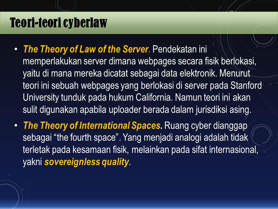 Teori-teori cyberlaw The Theory of Law of the Server. Pendekatan ini memperlakukan server dimana webpages secara fisik berlokasi, yaitu di mana mereka