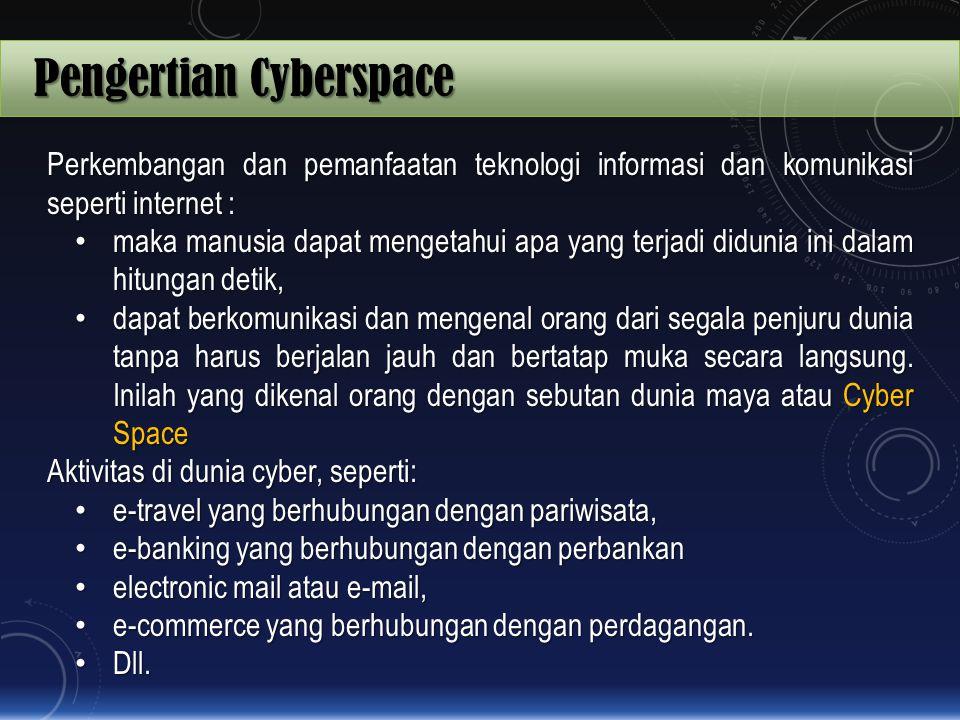 Pengertian Cyberspace Perkembangan dan pemanfaatan teknologi informasi dan komunikasi seperti internet : maka manusia dapat mengetahui apa yang terjad