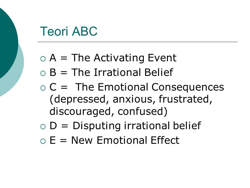 Teori ABC  A = The Activating Event  B = The Irrational Belief  C = The Emotional Consequences (depressed, anxious, frustrated, discouraged, confus