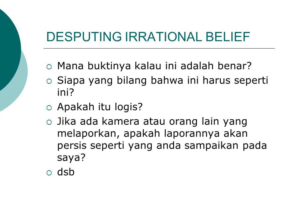 DESPUTING IRRATIONAL BELIEF  Mana buktinya kalau ini adalah benar.