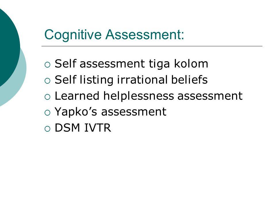 Cognitive Assessment:  Self assessment tiga kolom  Self listing irrational beliefs  Learned helplessness assessment  Yapko's assessment  DSM IVTR