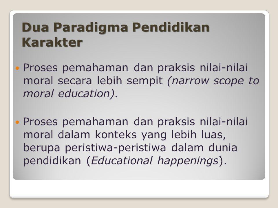 Dua Paradigma Pendidikan Karakter Proses pemahaman dan praksis nilai-nilai moral secara lebih sempit (narrow scope to moral education).