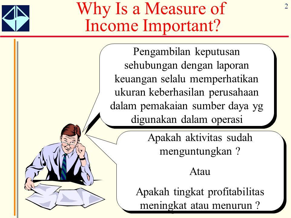 2 Why Is a Measure of Income Important? Pengambilan keputusan sehubungan dengan laporan keuangan selalu memperhatikan ukuran keberhasilan perusahaan d