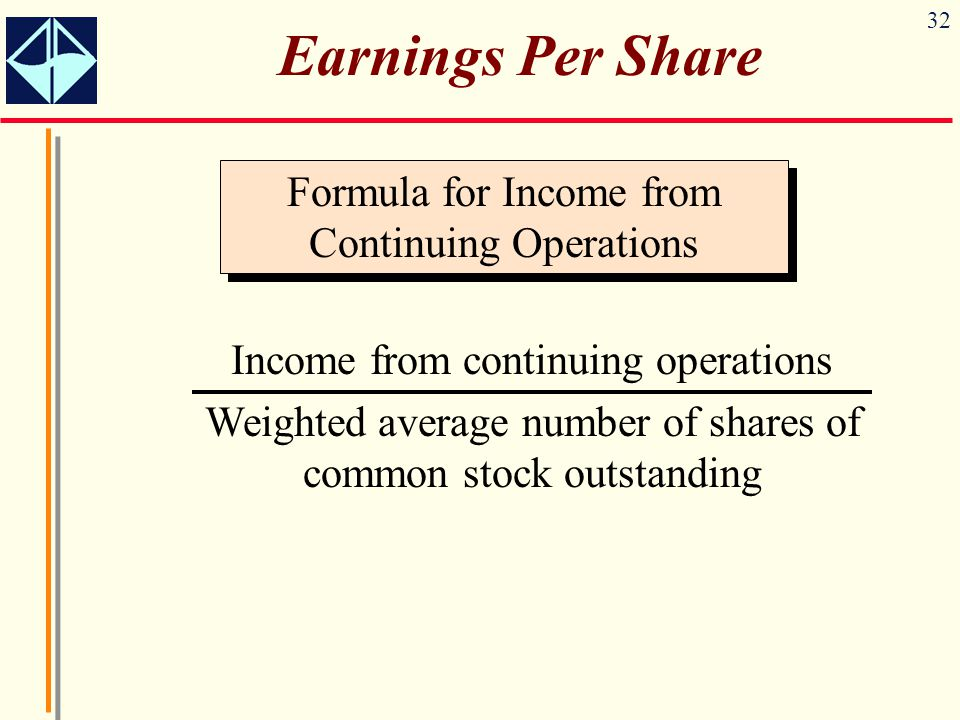 32 Earnings Per Share Formula for Income from Continuing Operations Income from continuing operations Weighted average number of shares of common stoc