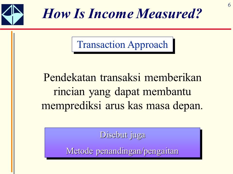6 How Is Income Measured? Pendekatan transaksi memberikan rincian yang dapat membantu memprediksi arus kas masa depan. Transaction Approach Disebut ju