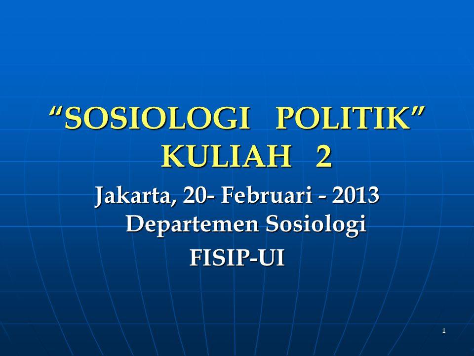 1 SOSIOLOGI POLITIK KULIAH 2 Jakarta, 20- Februari - 2013 Departemen Sosiologi FISIP-UI