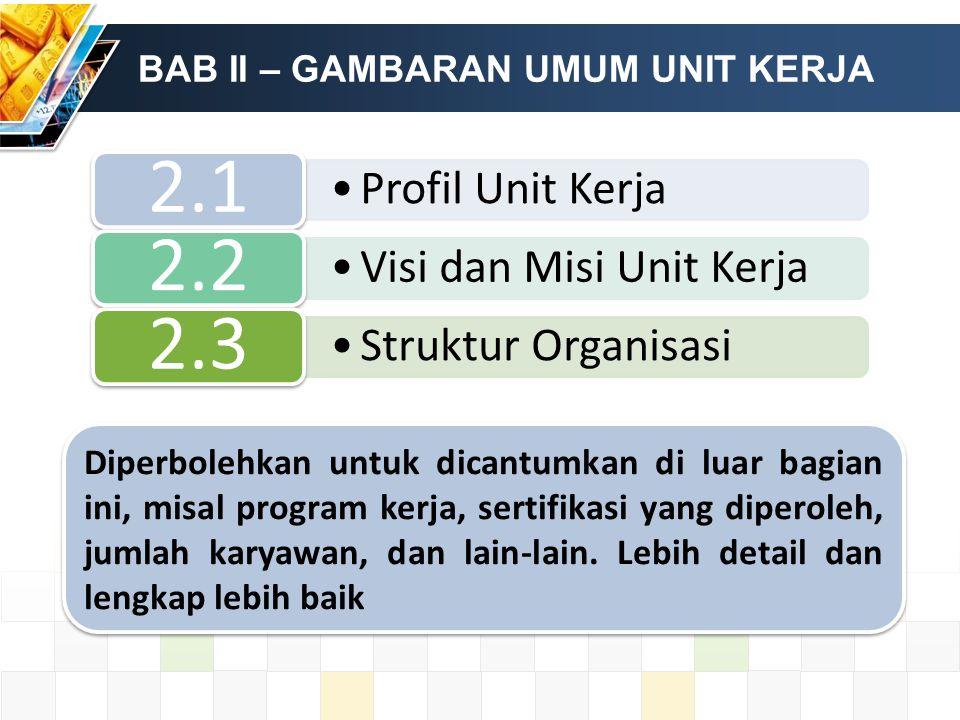 BAB II – GAMBARAN UMUM UNIT KERJA Profil Unit Kerja 2.1 Visi dan Misi Unit Kerja 2.2 Struktur Organisasi 2.3 Diperbolehkan untuk dicantumkan di luar bagian ini, misal program kerja, sertifikasi yang diperoleh, jumlah karyawan, dan lain-lain.