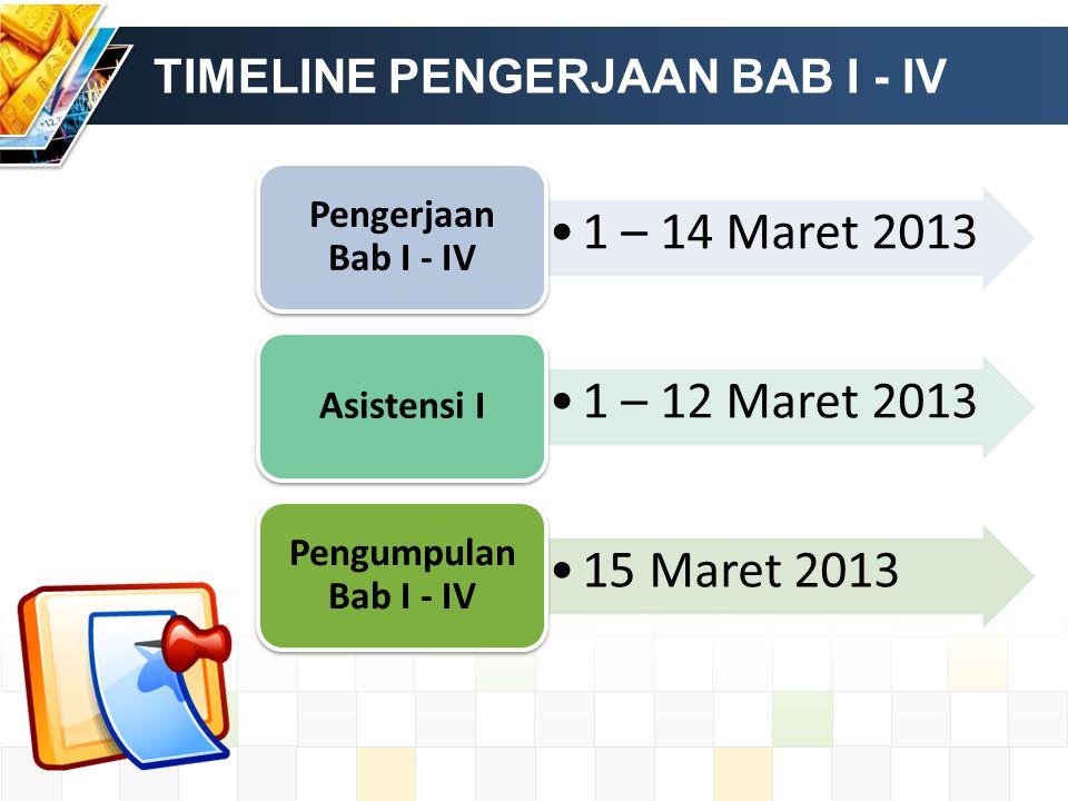 TIMELINE PENGERJAAN BAB I - IV 1 – 14 Maret 2013 Pengerjaan Bab I - IV 1 – 12 Maret 2013 Asistensi I 15 Maret 2013 Pengumpulan Bab I - IV