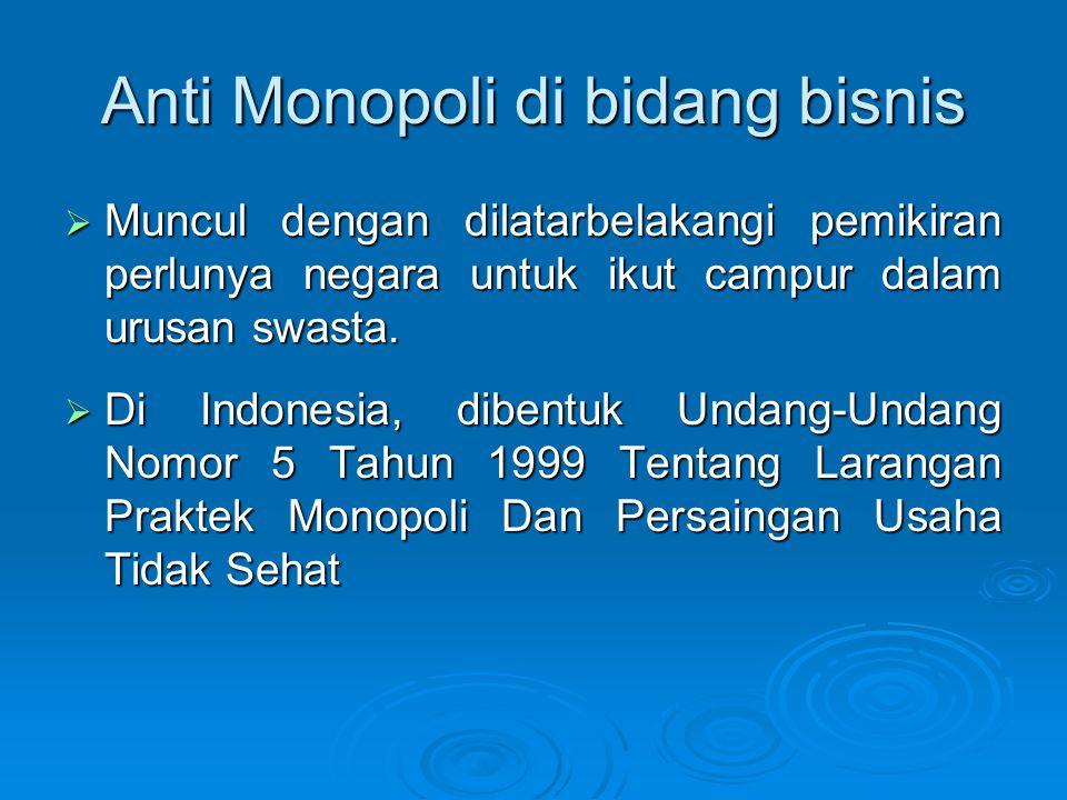 Anti Monopoli di bidang bisnis  Muncul dengan dilatarbelakangi pemikiran perlunya negara untuk ikut campur dalam urusan swasta.  Di Indonesia, diben