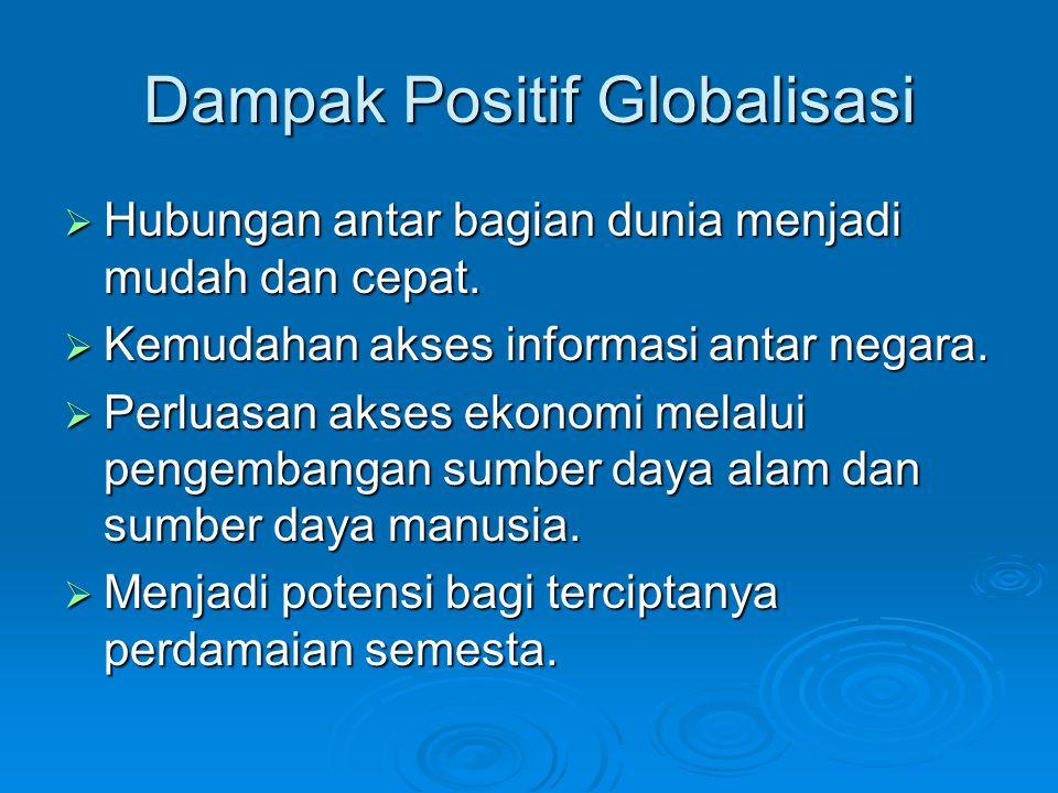 Dampak Positif Globalisasi  Hubungan antar bagian dunia menjadi mudah dan cepat.  Kemudahan akses informasi antar negara.  Perluasan akses ekonomi