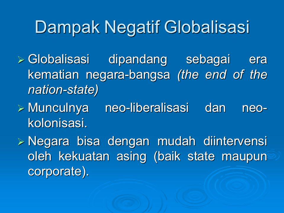Dampak Negatif Globalisasi  Globalisasi dipandang sebagai era kematian negara-bangsa (the end of the nation-state)  Munculnya neo-liberalisasi dan n