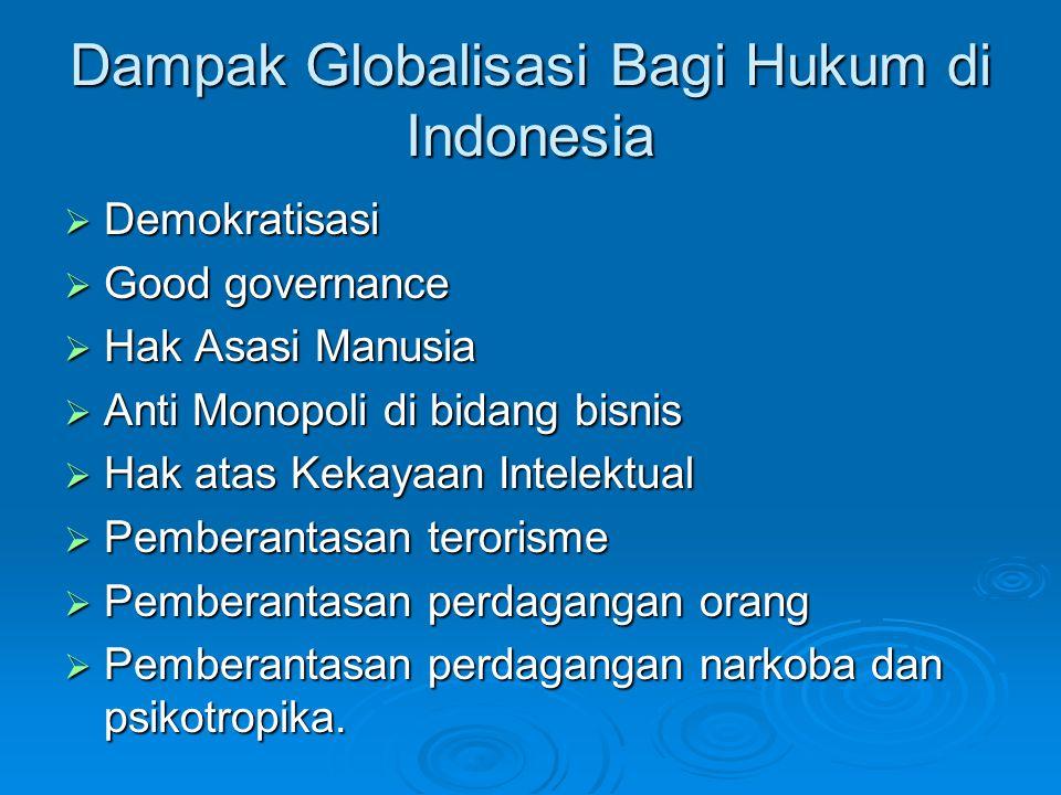 Dampak Globalisasi Bagi Hukum di Indonesia  Demokratisasi  Good governance  Hak Asasi Manusia  Anti Monopoli di bidang bisnis  Hak atas Kekayaan Intelektual  Pemberantasan terorisme  Pemberantasan perdagangan orang  Pemberantasan perdagangan narkoba dan psikotropika.