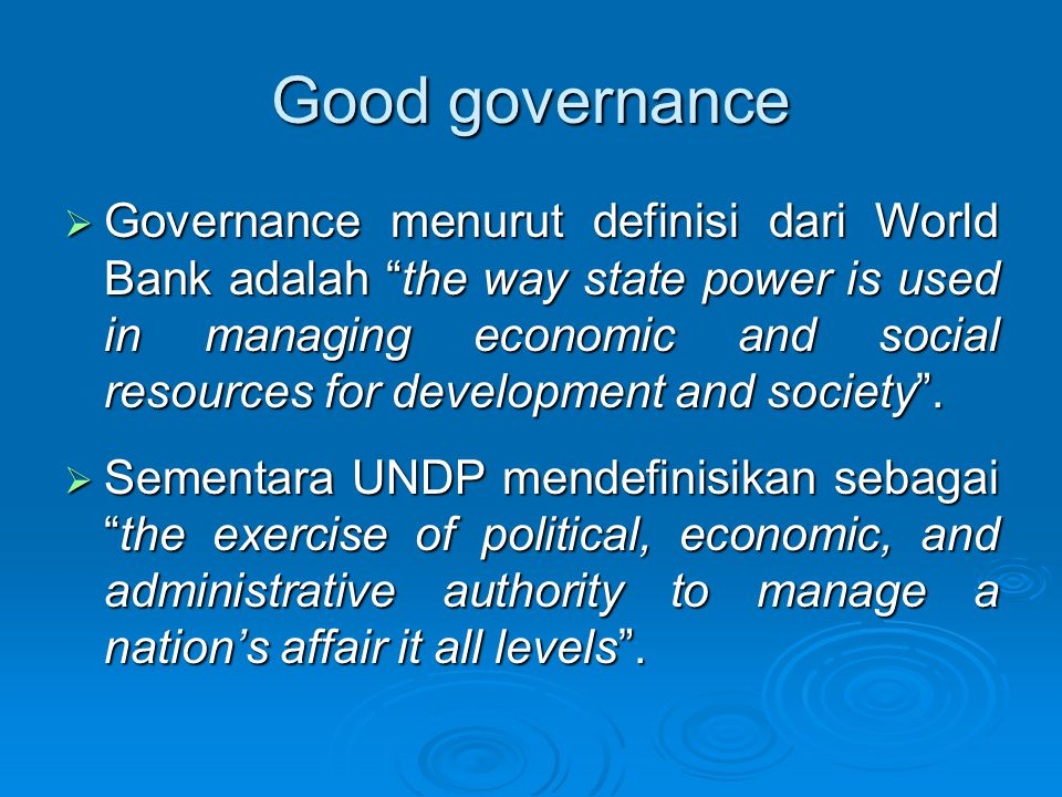 Good governance  Governance menurut definisi dari World Bank adalah the way state power is used in managing economic and social resources for development and society .