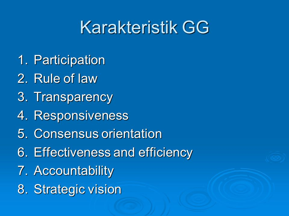 Karakteristik GG 1.Participation 2.Rule of law 3.Transparency 4.Responsiveness 5.Consensus orientation 6.Effectiveness and efficiency 7.Accountability 8.Strategic vision