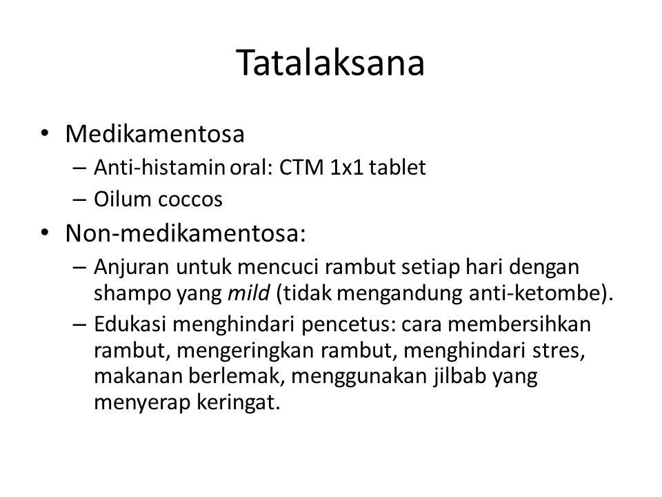 Tatalaksana Medikamentosa – Anti-histamin oral: CTM 1x1 tablet – Oilum coccos Non-medikamentosa: – Anjuran untuk mencuci rambut setiap hari dengan shampo yang mild (tidak mengandung anti-ketombe).
