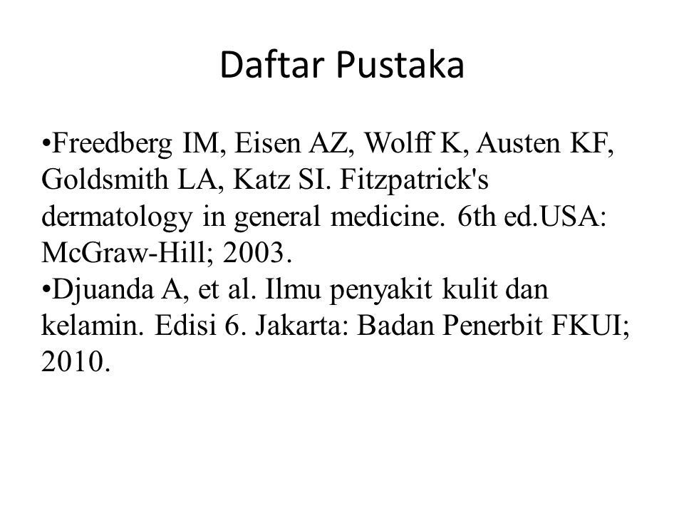 Daftar Pustaka Freedberg IM, Eisen AZ, Wolff K, Austen KF, Goldsmith LA, Katz SI. Fitzpatrick's dermatology in general medicine. 6th ed.USA: McGraw-Hi