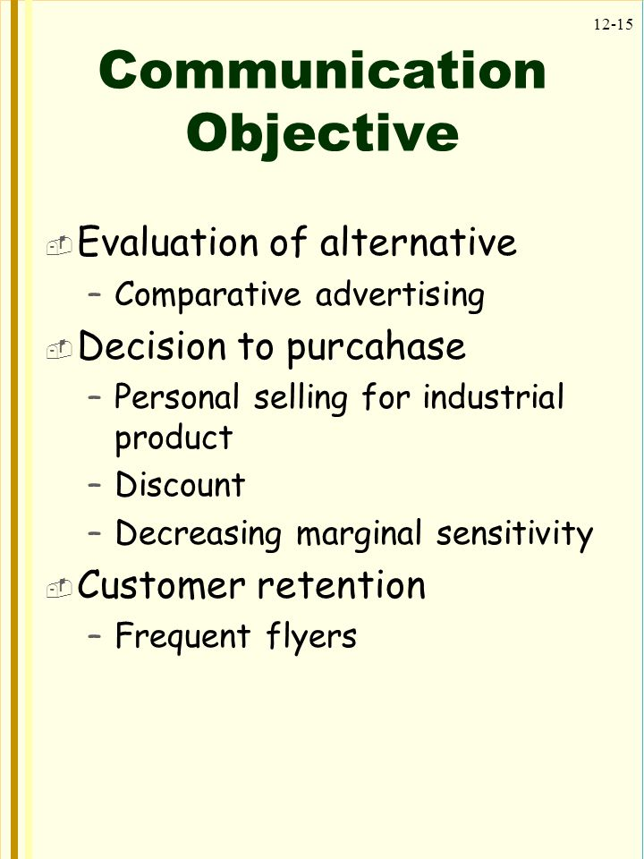 12-15 Communication Objective  Evaluation of alternative –Comparative advertising  Decision to purcahase –Personal selling for industrial product –Discount –Decreasing marginal sensitivity  Customer retention –Frequent flyers