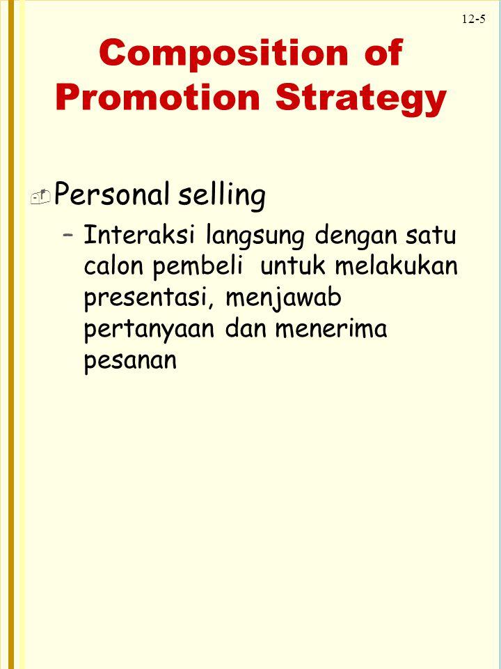 12-5 Composition of Promotion Strategy  Personal selling –Interaksi langsung dengan satu calon pembeli untuk melakukan presentasi, menjawab pertanyaa