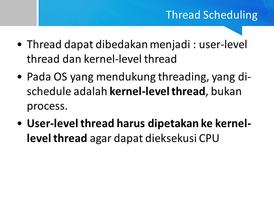 Thread dapat dibedakan menjadi : user-level thread dan kernel-level thread Pada OS yang mendukung threading, yang di- schedule adalah kernel-level thr