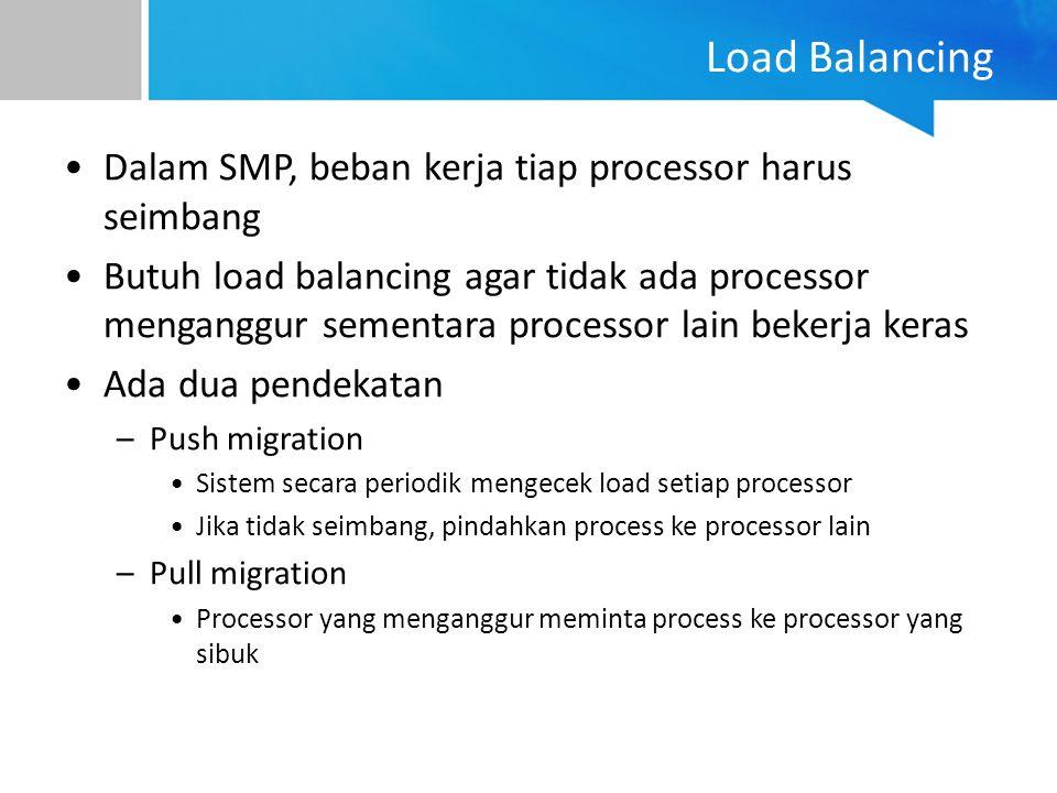 Load Balancing Dalam SMP, beban kerja tiap processor harus seimbang Butuh load balancing agar tidak ada processor menganggur sementara processor lain