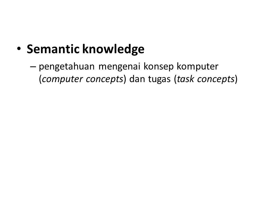 Semantic knowledge – pengetahuan mengenai konsep komputer (computer concepts) dan tugas (task concepts)