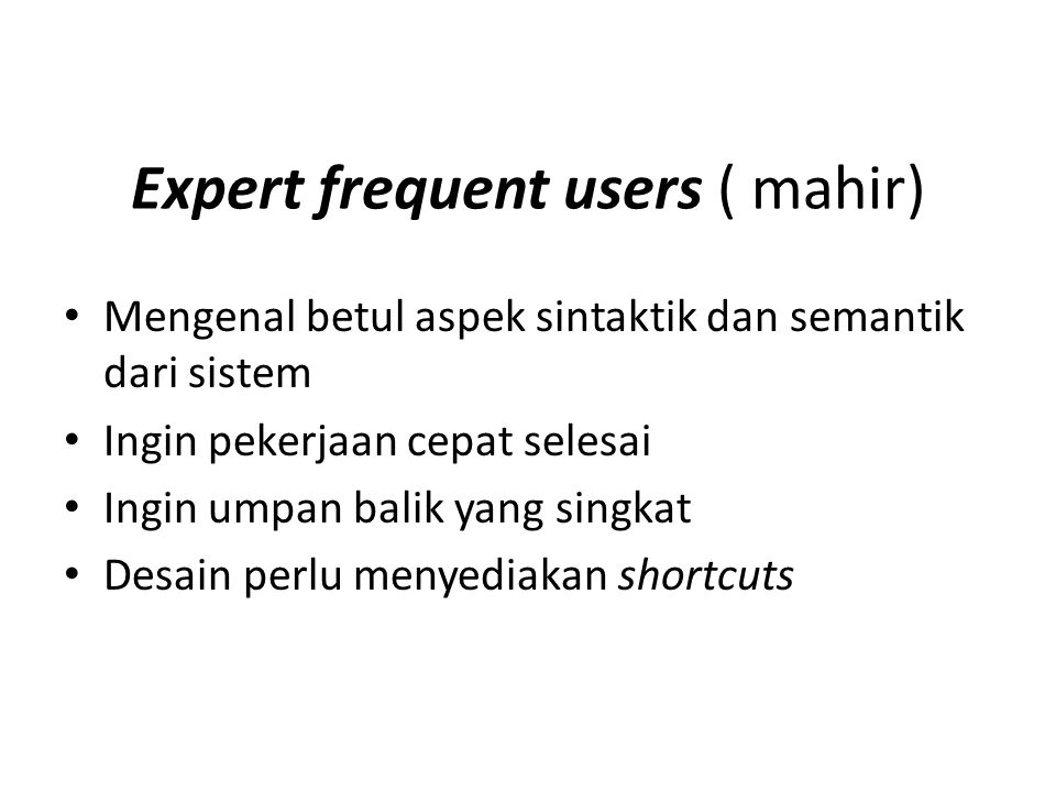 Expert frequent users ( mahir) Mengenal betul aspek sintaktik dan semantik dari sistem Ingin pekerjaan cepat selesai Ingin umpan balik yang singkat De