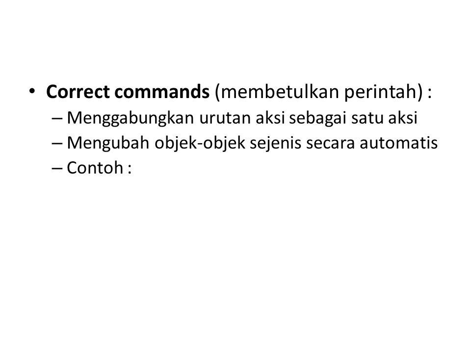 Correct commands (membetulkan perintah) : – Menggabungkan urutan aksi sebagai satu aksi – Mengubah objek-objek sejenis secara automatis – Contoh :