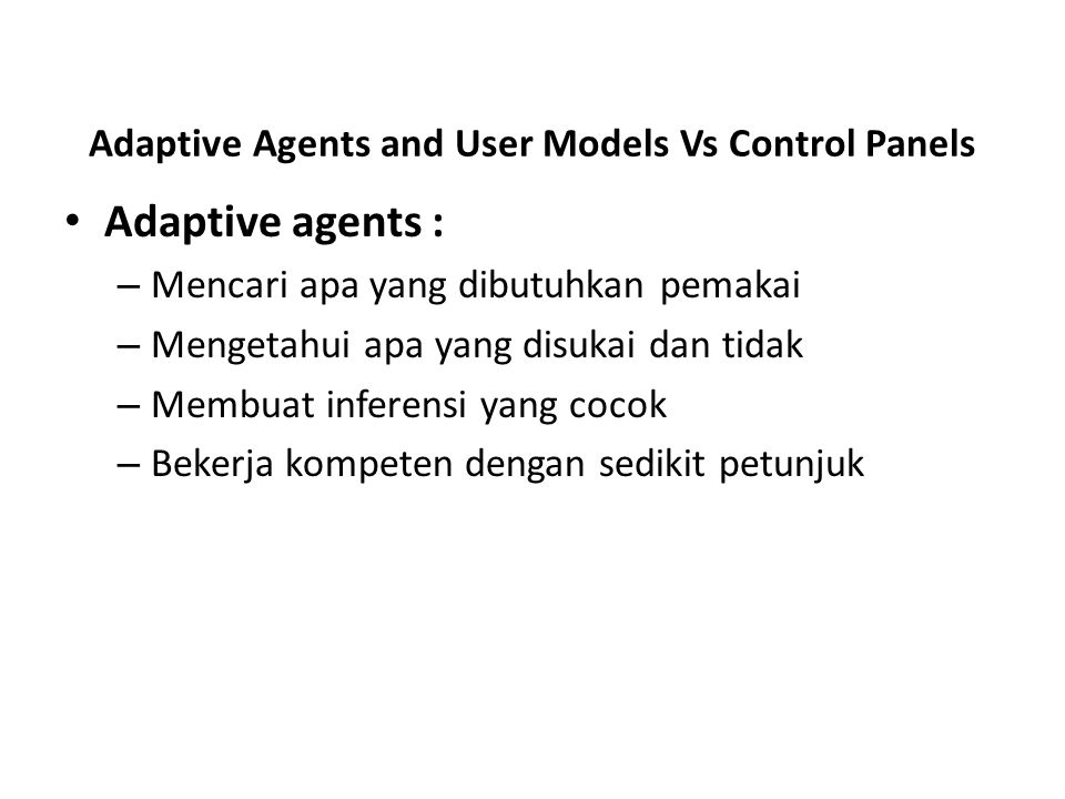 Adaptive Agents and User Models Vs Control Panels Adaptive agents : – Mencari apa yang dibutuhkan pemakai – Mengetahui apa yang disukai dan tidak – Me