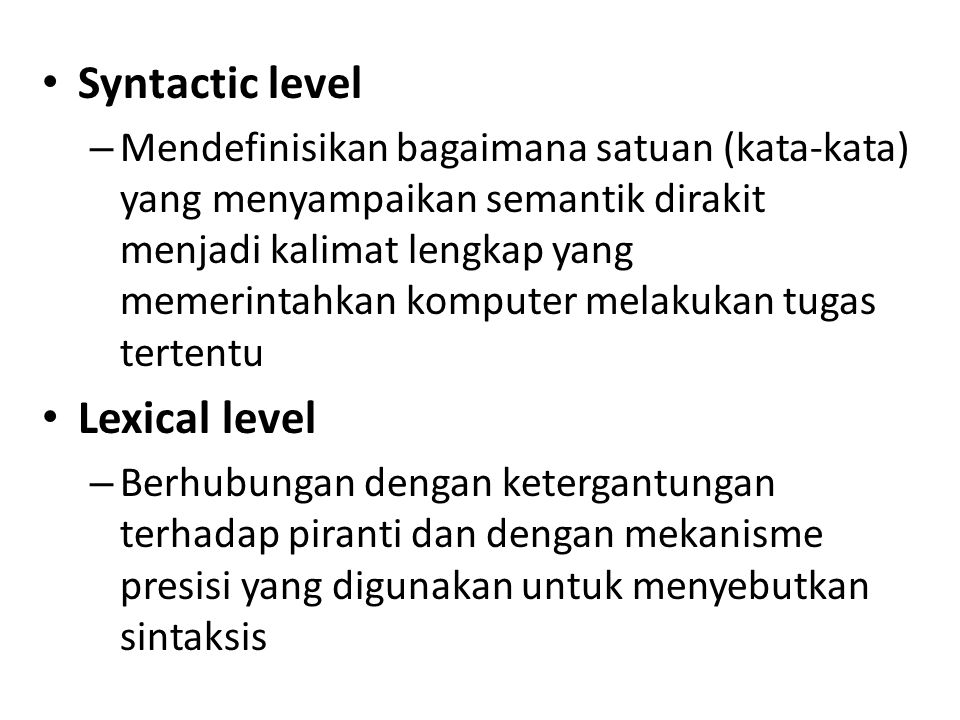 Syntactic level – Mendefinisikan bagaimana satuan (kata-kata) yang menyampaikan semantik dirakit menjadi kalimat lengkap yang memerintahkan komputer m