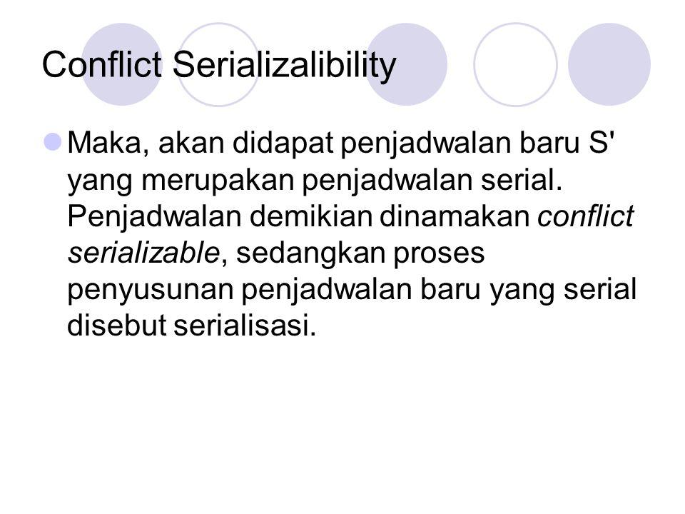 Conflict Serializalibility Maka, akan didapat penjadwalan baru S' yang merupakan penjadwalan serial. Penjadwalan demikian dinamakan conflict serializa