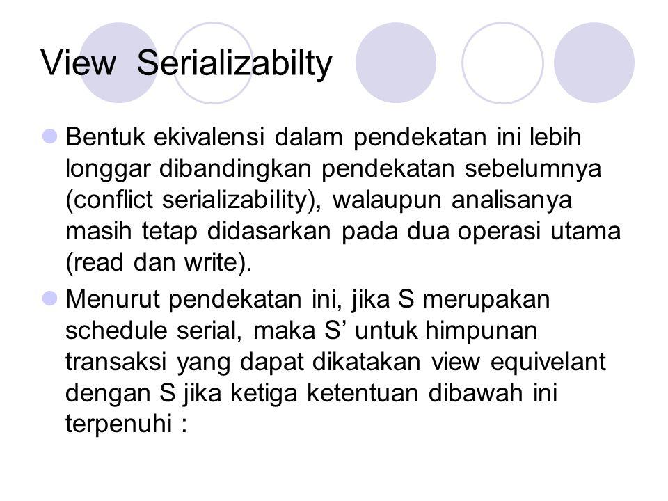 View Serializabilty Bentuk ekivalensi dalam pendekatan ini lebih longgar dibandingkan pendekatan sebelumnya (conflict serializability), walaupun anali