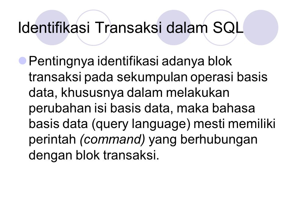 Identifikasi Transaksi dalam SQL Pentingnya identifikasi adanya blok transaksi pada sekumpulan operasi basis data, khususnya dalam melakukan perubahan