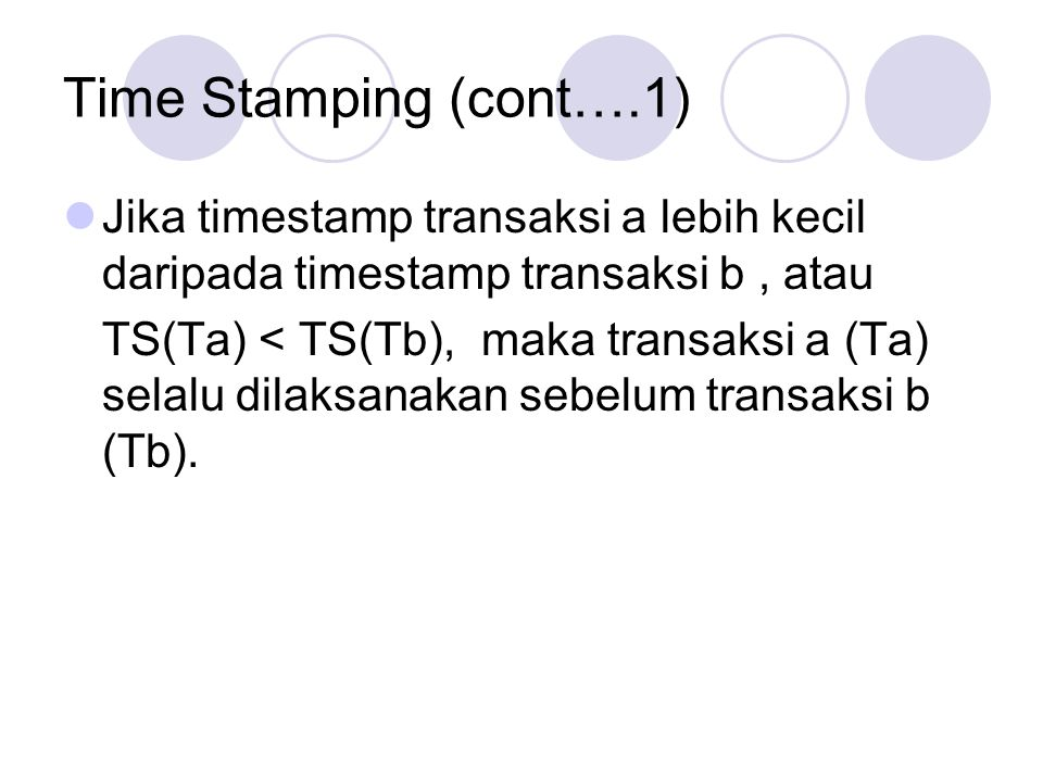 Time Stamping (cont….1) Jika timestamp transaksi a lebih kecil daripada timestamp transaksi b, atau TS(Ta) < TS(Tb), maka transaksi a (Ta) selalu dila