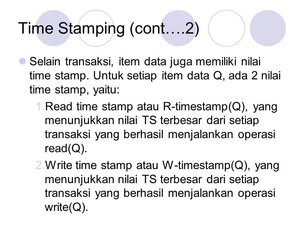 Time Stamping (cont….2) Selain transaksi, item data juga memiliki nilai time stamp. Untuk setiap item data Q, ada 2 nilai time stamp, yaitu: 1.Read ti