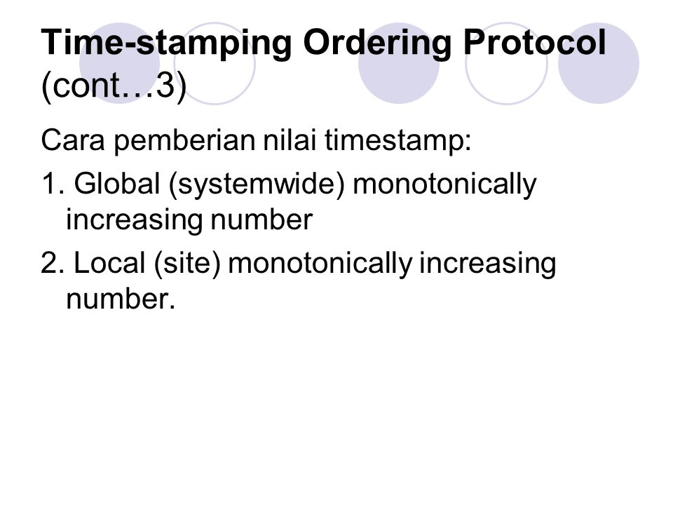 Time-stamping Ordering Protocol (cont…3) Cara pemberian nilai timestamp: 1. Global (systemwide) monotonically increasing number 2. Local (site) monoto