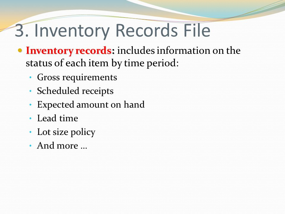 3. Inventory Records File Inventory records: Inventory records: includes information on the status of each item by time period: Gross requirements Sch