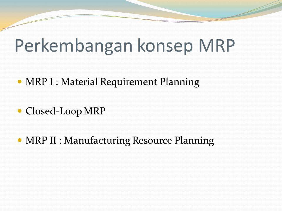 Perkembangan konsep MRP MRP I : Material Requirement Planning Closed-Loop MRP MRP II : Manufacturing Resource Planning