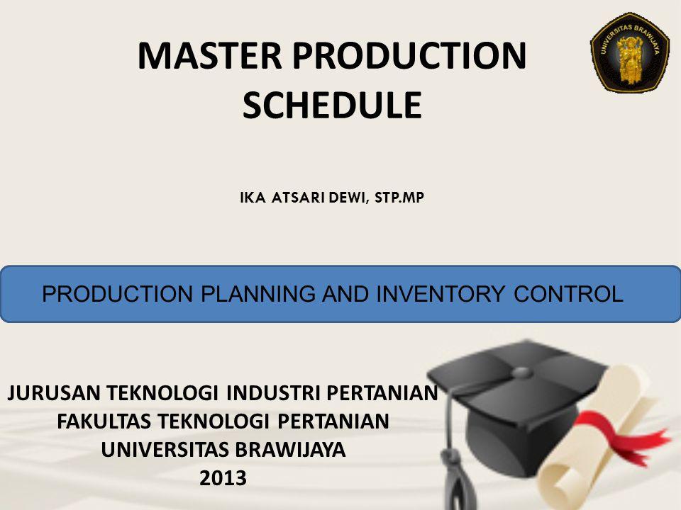 MASTER PRODUCTION SCHEDULE JURUSAN TEKNOLOGI INDUSTRI PERTANIAN FAKULTAS TEKNOLOGI PERTANIAN UNIVERSITAS BRAWIJAYA 2013 IKA ATSARI DEWI, STP.MP PRODUCTION PLANNING AND INVENTORY CONTROL
