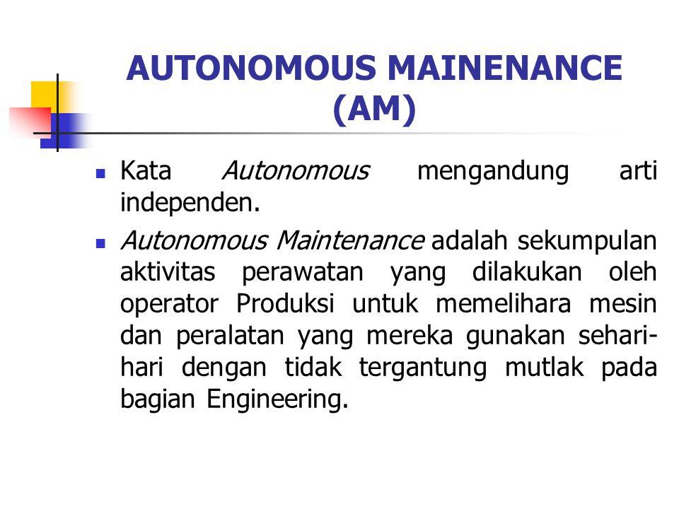 AUTONOMOUS MAINENANCE (AM) Kata Autonomous mengandung arti independen. Autonomous Maintenance adalah sekumpulan aktivitas perawatan yang dilakukan ole