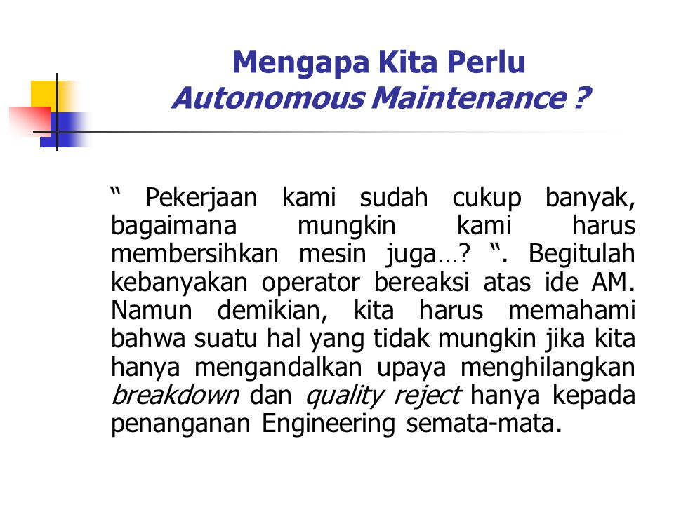 "Mengapa Kita Perlu Autonomous Maintenance ? "" Pekerjaan kami sudah cukup banyak, bagaimana mungkin kami harus membersihkan mesin juga…? "". Begitulah k"