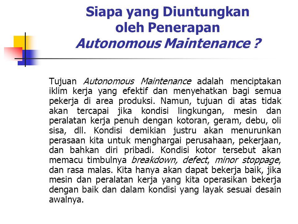 Siapa yang Diuntungkan oleh Penerapan Autonomous Maintenance ? Tujuan Autonomous Maintenance adalah menciptakan iklim kerja yang efektif dan menyehatk