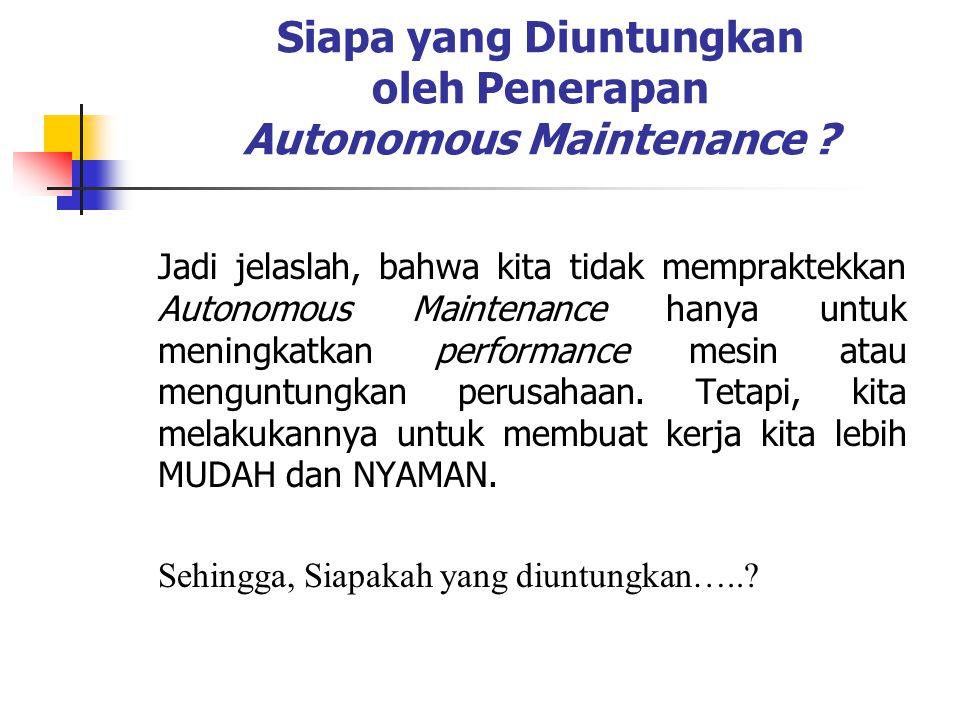 Siapa yang Diuntungkan oleh Penerapan Autonomous Maintenance ? Jadi jelaslah, bahwa kita tidak mempraktekkan Autonomous Maintenance hanya untuk mening