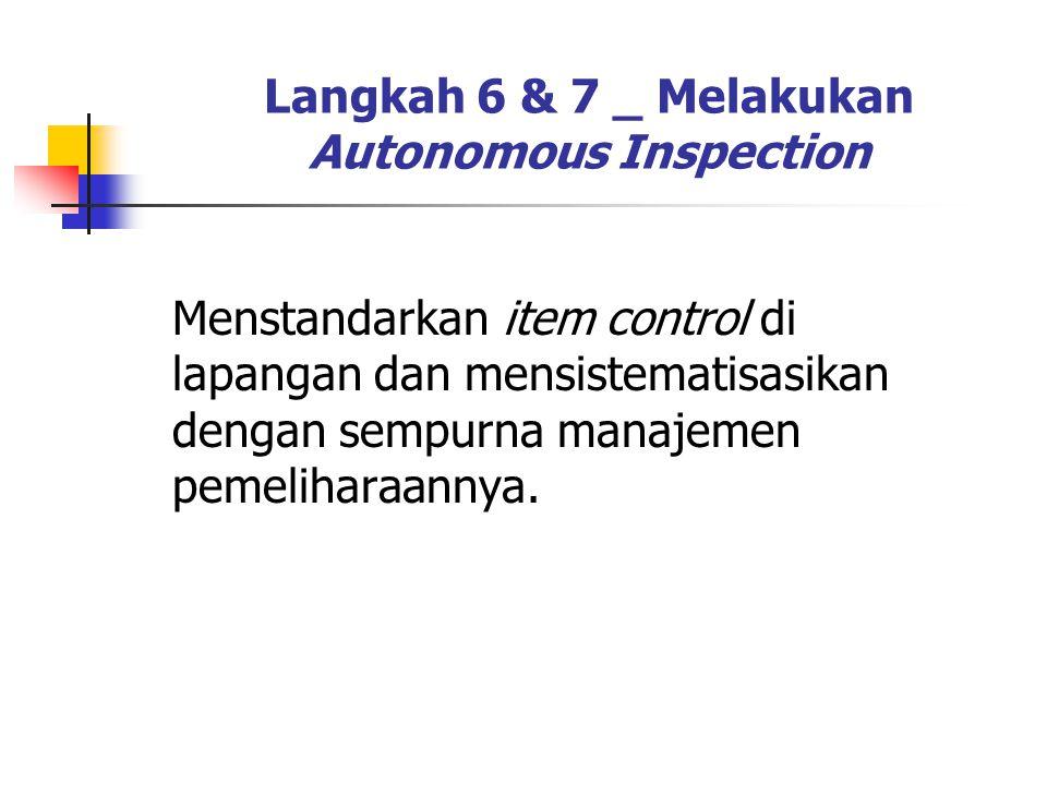 Langkah 6 & 7 _ Melakukan Autonomous Inspection Menstandarkan item control di lapangan dan mensistematisasikan dengan sempurna manajemen pemeliharaann