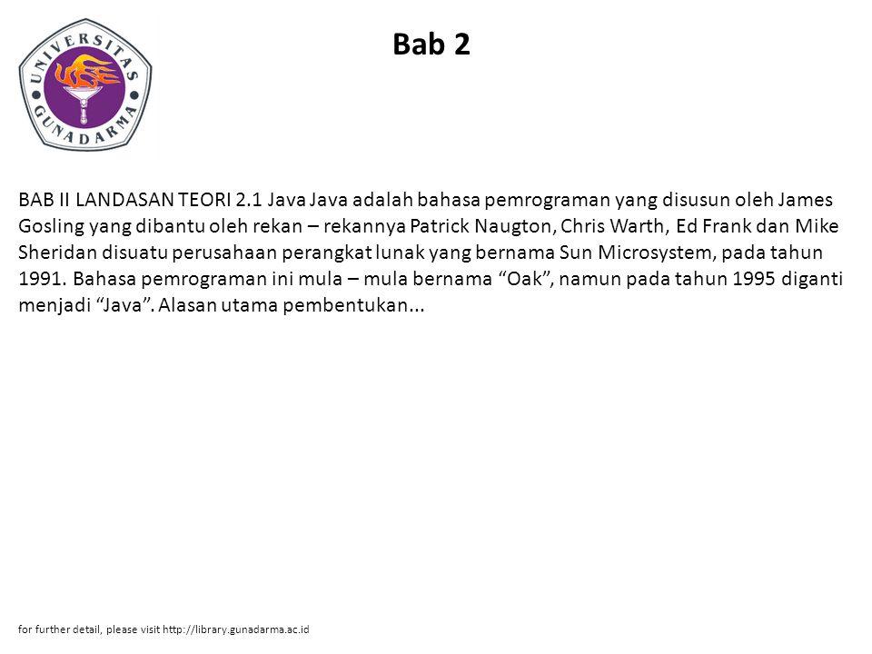 Bab 2 BAB II LANDASAN TEORI 2.1 Java Java adalah bahasa pemrograman yang disusun oleh James Gosling yang dibantu oleh rekan – rekannya Patrick Naugton