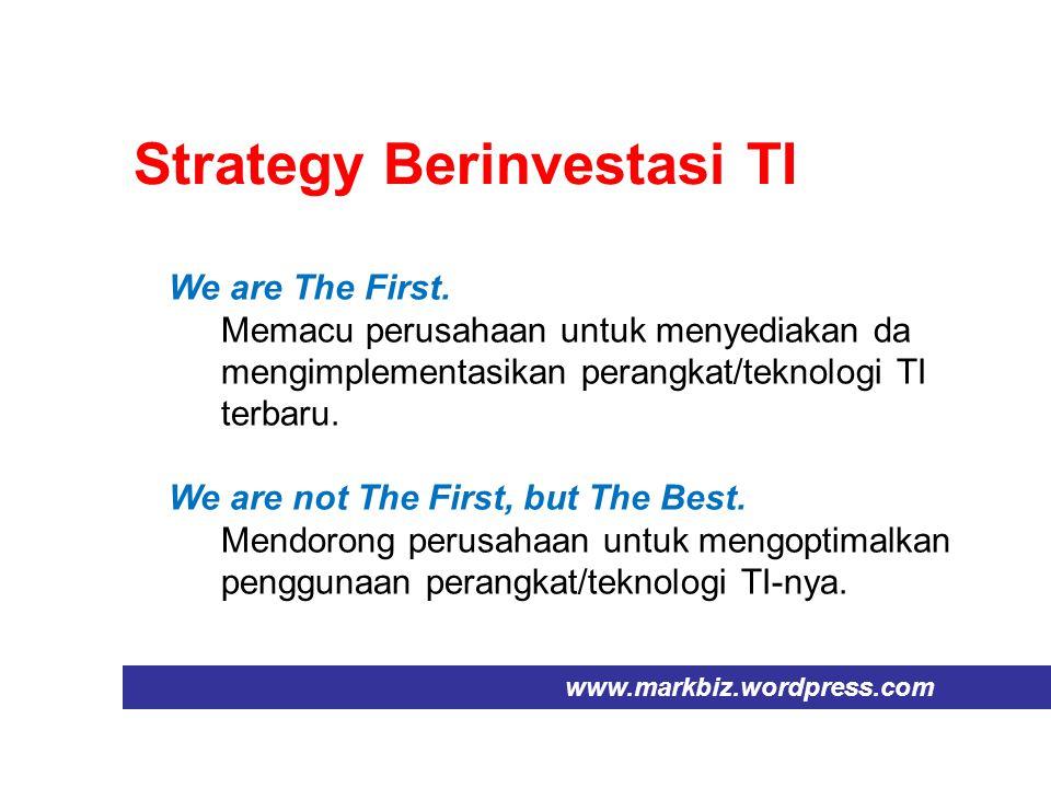 Strategy Berinvestasi TI www.markbiz.wordpress.com We are The First. Memacu perusahaan untuk menyediakan da mengimplementasikan perangkat/teknologi TI
