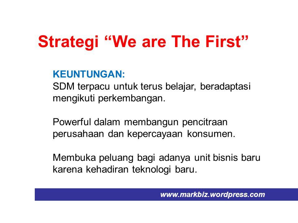 "Strategi ""We are The First"" www.markbiz.wordpress.com KEUNTUNGAN: SDM terpacu untuk terus belajar, beradaptasi mengikuti perkembangan. Powerful dalam"
