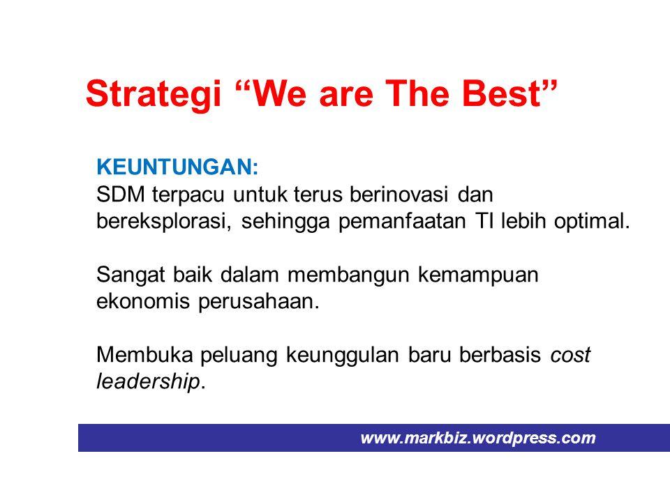"Strategi ""We are The Best"" www.markbiz.wordpress.com KEUNTUNGAN: SDM terpacu untuk terus berinovasi dan bereksplorasi, sehingga pemanfaatan TI lebih o"