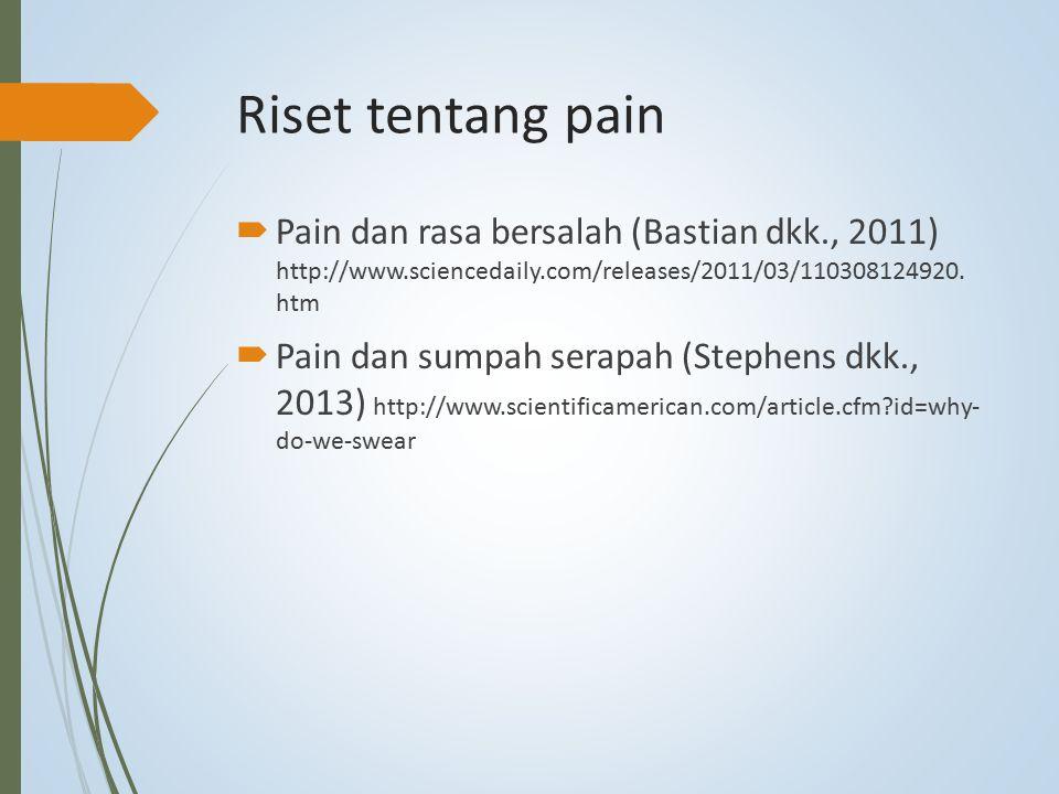 Riset tentang pain  Pain dan rasa bersalah (Bastian dkk., 2011) http://www.sciencedaily.com/releases/2011/03/110308124920. htm  Pain dan sumpah sera